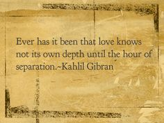 Ever has it been that love knows not its own depth until the hour of separation.  -Kahlil Gibran