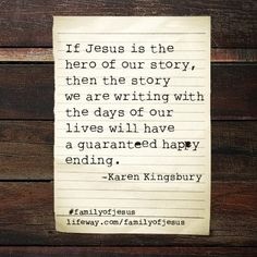 """""""If Jesus is the hero of our story, then the story we are writing with the days of our lives will have a guaranteed happy ending."""" -@Karen Kingsbury #FamilyOfJesus"""