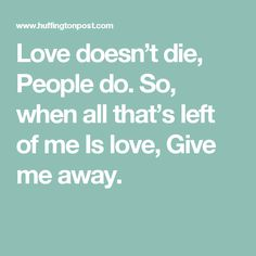 Love doesn't die,  People do.  So, when all that's left of me  Is love,  Give me away.