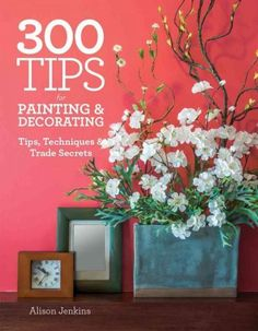 300 Tips for Painting & Decorating: Tips Techniques & Trade Secrets
