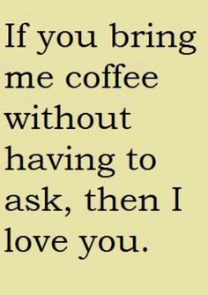 I love you whether you bring me coffee or not.  But it does make me feel very special, and cared for.  I also love bringing YOU coffee....I love how that works!