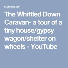 The Whittled Down Caravan- a tour of a tiny house/gypsy wagon/shelter on wheels - YouTube
