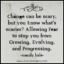 Change can be scary, but you know what's scarier? Allowing fear to stop you from growing, evolving, and progressing.