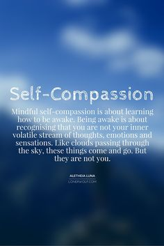 Mindful self-compassion is about learning how to be awake.  Being awake is about recognizing that you are not your inner volatile  stream of of thoughts, emotions and sensations. Like clouds passing through the sky, these things come and go. But they are not you.