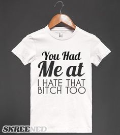 YOU HAD ME AT I HATE THAT BITCH TOO - glamfoxx.com - Skreened T-shirts, Organic Shirts, Hoodies, Kids Tees, Baby One-Pieces and Tote Bags