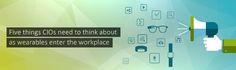 Five things CIOs need to think about as wearables enter the workplace