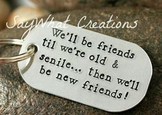 Well be friends til were old and senile... then well ve new friends