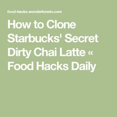 How to Clone Starbucks' Secret Dirty Chai Latte « Food Hacks Daily