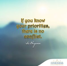 If you know your priorities, there is no conflict. -Sri Bhagavan