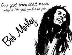 """One good thing about music when it hits you, you feel no pain."" — Bob Marley"