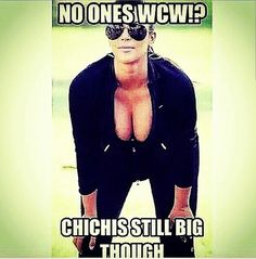 No ones wcw!? Chichis still big though