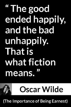 Oscar Wilde - The Importance of Being Earnest - The good ended happily, and the bad unhappily. That is what fiction means.