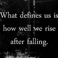 As we walk thru life we WILL stumble and fall. The important thing is how we react: do we lie there in despair or do we get back up brush ourselves off and keep going? The choice is...OURS.
