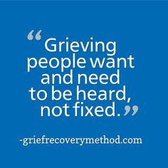 One of the best things you can do for a grieving person is being a heart with ears.