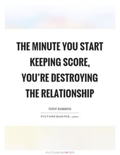 The minute you start keeping score, you're destroying the relationship. Tony Robbins quotes on PictureQuotes.com.