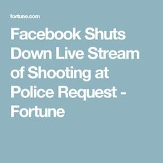 Facebook Shuts Down Live Stream of Shooting at Police Request - Fortune