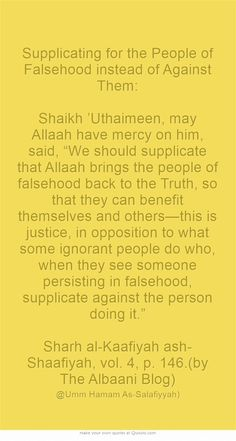 "Supplicating for the People of Falsehood instead of Against Them: Shaikh 'Uthaimeen, may Allaah have mercy on him, said, ""We should supplicate that Allaah brings the people of falsehood back to the Truth, so that they can benefit themselves and others—this is justice, in opposition to what some ignorant people do who, when they see someone persisting in falsehood, supplicate against the person doing it."" Sharh al-Kaafiyah ash-Shaafiyah, vol. 4, p. 146.(by The Albaani..."