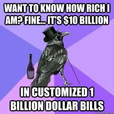 Want to know how rich I am? Fine... It's $10 billion in customized 1 billion dollar bills