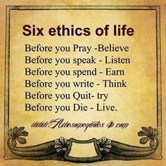 ♡☆ Six Ethics of Life ☆♡ Before you Pray~Believe Before you speak~Listen Before you spend~Earn Before you write~Think Before you Quit~Try Before you Die~Live Positive Quotes, Motivational Quotes, Inspirational Quotes, Motivational Thoughts In English, Life Quotes In English, Positive Attitude, Meaningful Quotes, Life Before You, Quotable Quotes