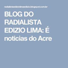 BLOG DO  RADIALISTA  EDIZIO LIMA: É noticias  do  Acre