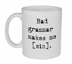 Hey, I found this really awesome Etsy listing at https://www.etsy.com/listing/165770140/bad-grammar-funny-coffee-or-tea-mug-bad