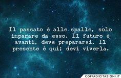 Il passato è alle spalle, solo imparare da esso. Il futuro è avanti, deve prepararsi. Il presente è qui; devi viverla.