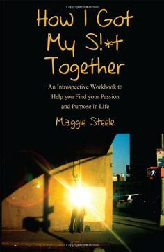 How I Got My S!*t Together: An Introspective Workbook to Help you Find your Passion and Purpose in Life by Maggie Steele. $10.95. Publisher: Outskirts Press (December 23, 2011). Publication: December 23, 2011