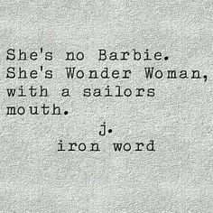 She's no Barbie. She's Wonder Woman with a sailor's mouth. JIronWord  When the mood arises we all have that mouth :)