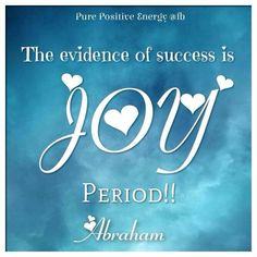 """""""The evidence of success is JOY! Period"""". ~Abraham Hicks"""