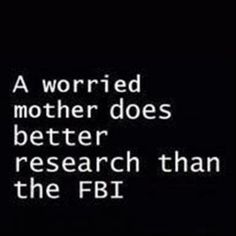 better research than the fbi, funny quotes. Thanks Wendy. This is so true and that's because mothers love there baby's forever
