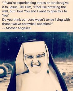 """Do you think our Lord wasn't tense living with those twelve screwball apostles?""  (Mother Angelica)"