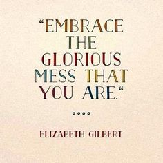 Embrace the Glorious Mess That You Are! ❤