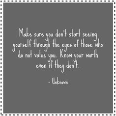 Make sure you don't start seeing yourself through the eyes of those who do not value you. Know your worth even if they don't. Make Sure, How To Make, Best Success Quotes, Knowing Your Worth, Life Advice, Life Quotes, Sayings, Words, Eyes