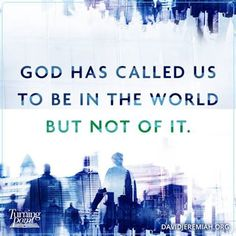 God has called us to be in the world but not of it.
