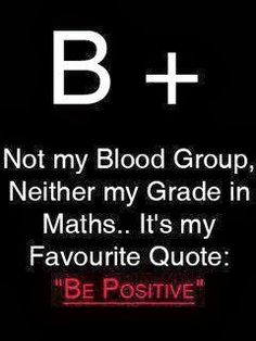 B +     Not my blood type, not my grade in math class, it's my favorite quote:   BE POSITIVE!