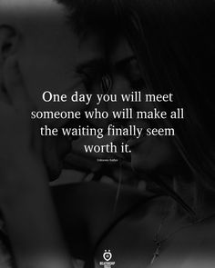One day you will meet someone who will make all the waiting finally seem worth it.