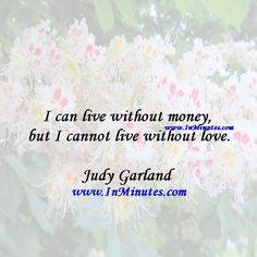 I can live without money, but I cannot live without love.  Judy Garland