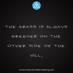Life quotes - The-grass-is-always-greener-on-the-other-side-of-the-hill. Mind Over Matter Meaning, Life Proverbs, The Other Side, Consciousness, Grass, Life Quotes, Spirituality, Mindfulness, Life Sayings