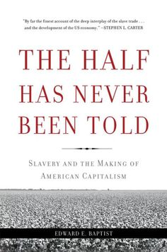 The half has never been told : slavery and the making of American capitalism / Edward E. Baptist