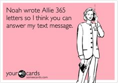 Noah wrote Allie 365 letters so I think you can answer my text message.