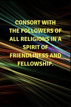 Consort with the followers of all religions in a spirit of friendli... # Bahai #God #Religion #Faith #unity