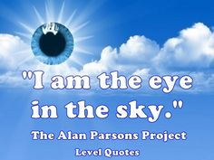 """Quote About Sky  Sky is the limit and quotes are too!  """"I am the eye in the sky."""" - The Alan Parsons Project - Eye In The Sky  http://levelquotes.blogspot.com.br/2017/03/quote-about-sky.html  #TheAlchemist #PauloCoelho #Book #Quote #BestSeller #Dreams"""