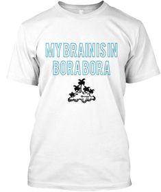 My Brain Is In  Bora Bora White T-Shirt   shop here: https://teespring.com/my-brain-is-in-bora-bora#pid=2&cid=2122&sid=front
