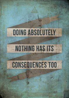 Wisdom Words by James Landing: Doing Absolutely nothing has its consequences too.