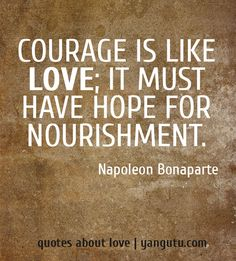 Courage is like love; it must have hope for nourishment, ~ Napoleon Bonaparte <3 Quotes about love #quotes, #love, #sayings, https://apps.facebook.com/yangutu