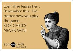 Even if he leaves her... Remember this: No matter how you play the game. SIDE CHICKS NEVER WIN!