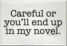 Careful or you'll end up in my novel...so just you watch it, Mitt Romney...one more false move and in ya go!