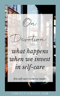 On Devotion: what happens when we invest in self-care. Click here for free self-care resources! >> www.christytending.com