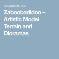 Zaboobadidoo – Artistic Model Terrain and Dioramas