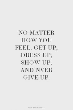 No matter how you feel. Get up, dress up, show up, and nver give up. | Larissa made this with Spoken.ly